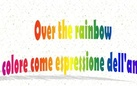 Over the rainbow. Il colore come espressione dell'anima